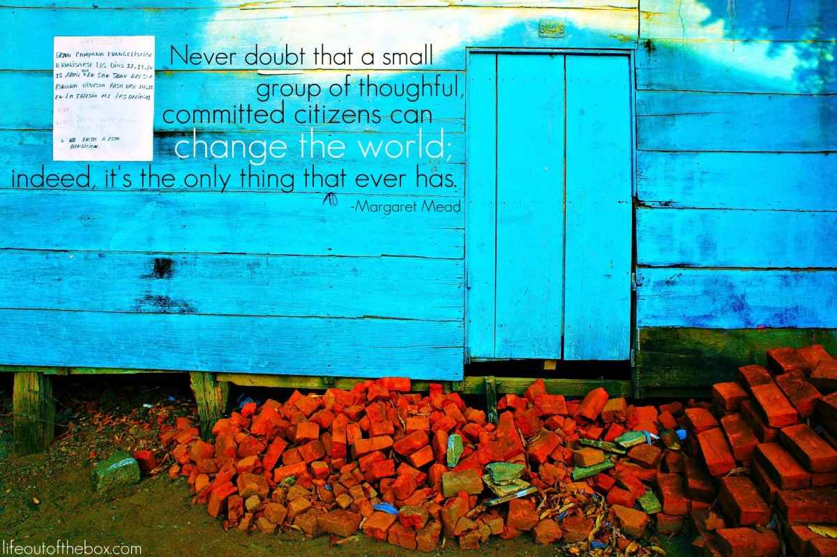 Never doubt that a group of thoughtful committed citizens can change the world; indeed it is the only thing that ever has. -Margaret Mead