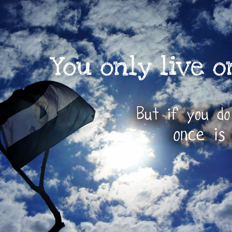 You only live once. But if you do it right, once is enough.