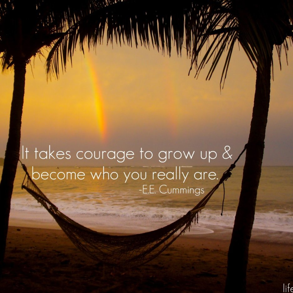 It takes courage to grow up & become who you really are. -EE Cummings