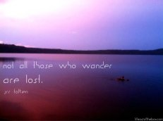 Not all those who wander are lost. -JRR Tolkien