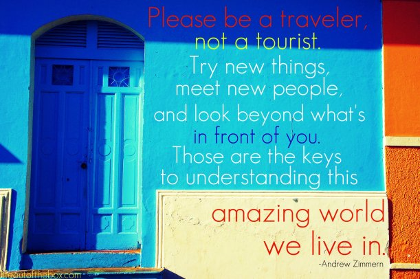 """Please be a traveler, not a tourist. Try new things, meet new people and look beyond what's in front of you. Those are the keys to understanding this amazing world we live in."" -Andrew Zimmern"