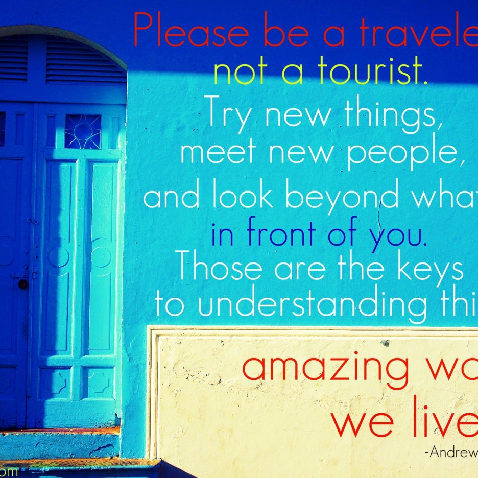 """""""Please be a traveler, not a tourist. Try new things, meet new people and look beyond what's in front of you. Those are the keys to understanding this amazing world we live in."""" -Andrew Zimmern"""