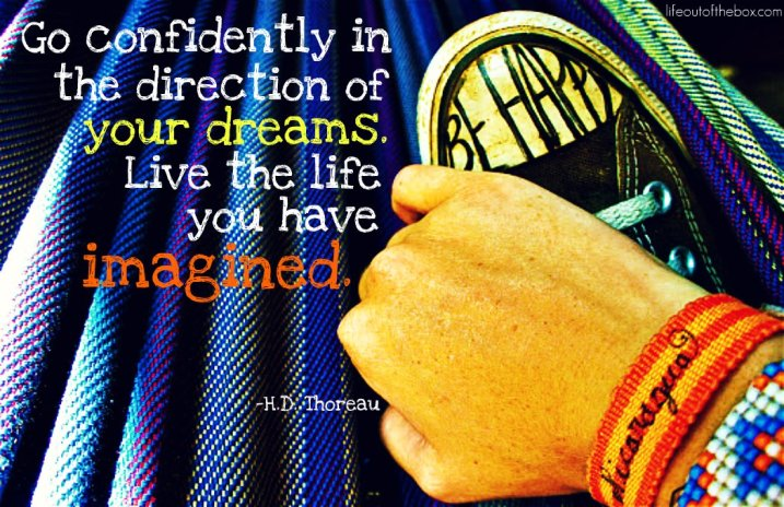 Go confidently in the direction of your dreams. Live the life you have imagined. -Henry David Thoreau
