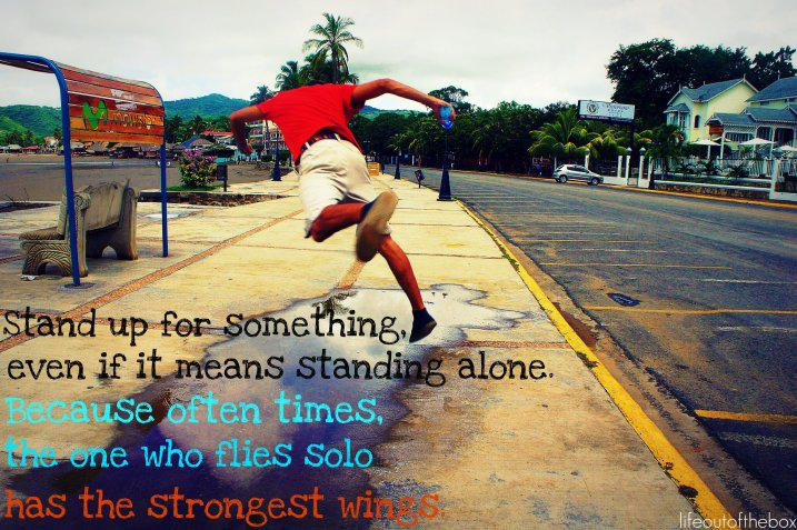 Stand up for something, even if it means standing alone. Because often times, the one who flies solo has the strongest wings.