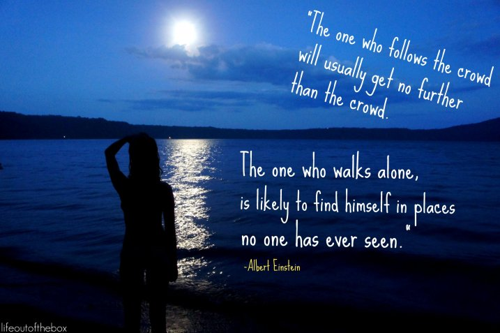 The one who follows the crowd will usually get no further than the crowd. The one who walks alone, is likely to find himself in places no one has ever seen. -Albert Einstein
