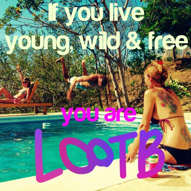 If you live young wild and free, you are LOOTB.