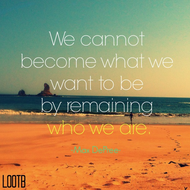 We cannot become what we want to be by remaining who we are. LOOTB