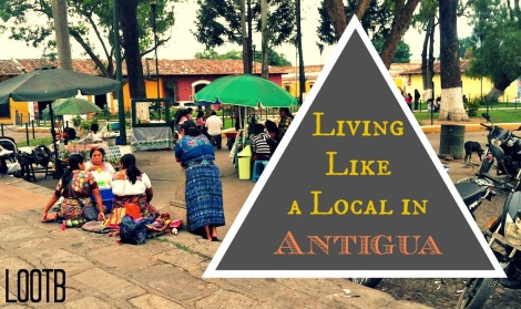 Life Out of the Box living like a local in Antigua, Guatemala
