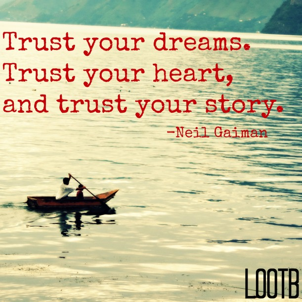 Trust your dreams. Trust your heart and trust your story. -neil gaiman