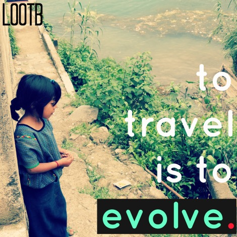 To travel is to evolve. LOOTB. Life Out of the box weekend wisdom.