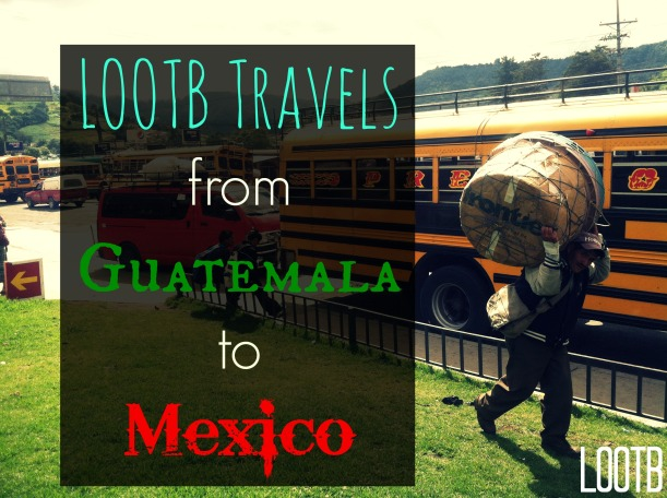 LOOTB travels from guatemala to mexico. Life Out of the Box.