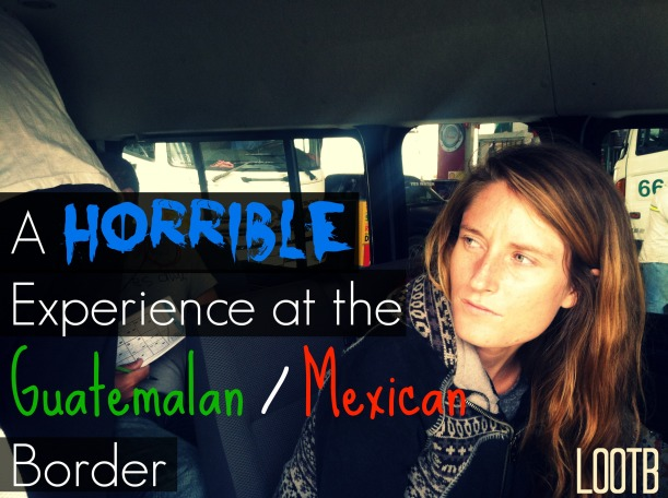 A horrible experience at the guatemalan/mexican border. Life Out of the Box. LOOTB