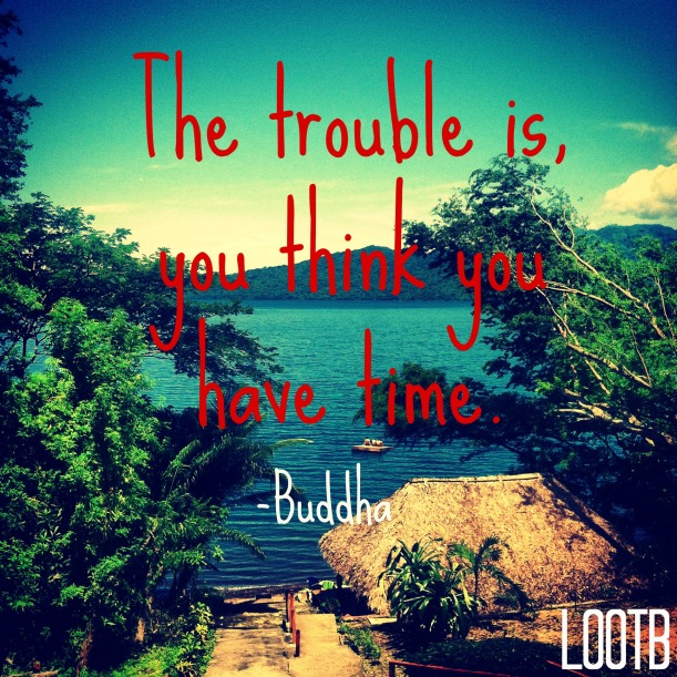 Weekend wisdom: the trouble is you think you have time -buddha
