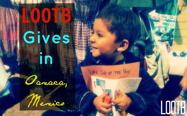 LOOTB Gives to kids in Oaxaca, Mexico. Life Out of the Box.