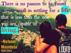 There is no passion to be found playing small in settling for a life that is less than the one you are capable of living. -Nelson Mandela