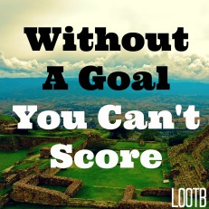 LOOTB Weekend Wisdom: Without a goal you can't score
