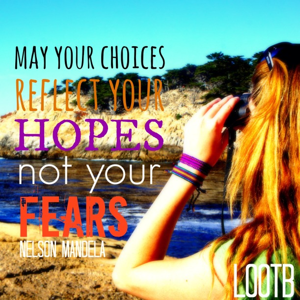 LOOTB Inspiring quotes: May your choices reflect your hopes not your fears. -nelson Mandela