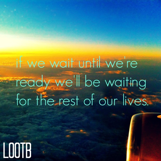 LOOTB inspiring quotes: if we wait until we are ready we'll be waiting for the rest of our lives