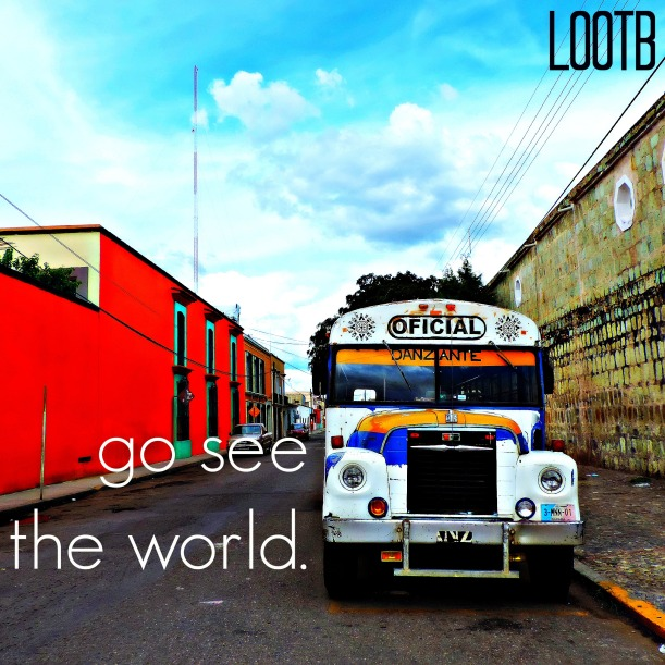 LOOTB weekend wisdom: go see the world